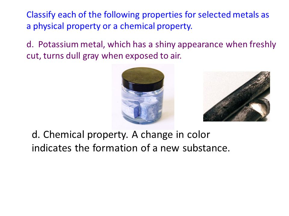 Classify each of the following properties for selected metals as a physical property or a chemical property. d. Potassium metal, which has a shiny app