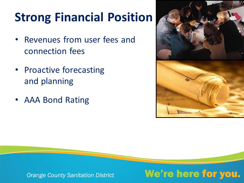 Strong Financial Position Revenues from user fees and connection fees Proactive forecasting and planning AAA Bond Rating