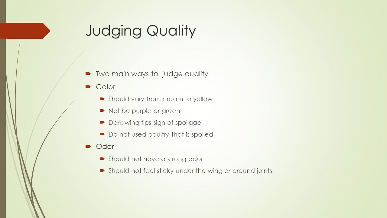 Judging Quality  Two main ways to judge quality  Color  Should vary from cream to yellow  Not be purple or green  Dark wing tips sign of spoilage  Do not used poultry that is spoiled  Odor  Should not have a strong odor  Should not feel sticky under the wing or around joints
