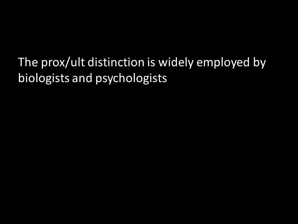 The prox/ult distinction is widely employed by biologists and psychologists