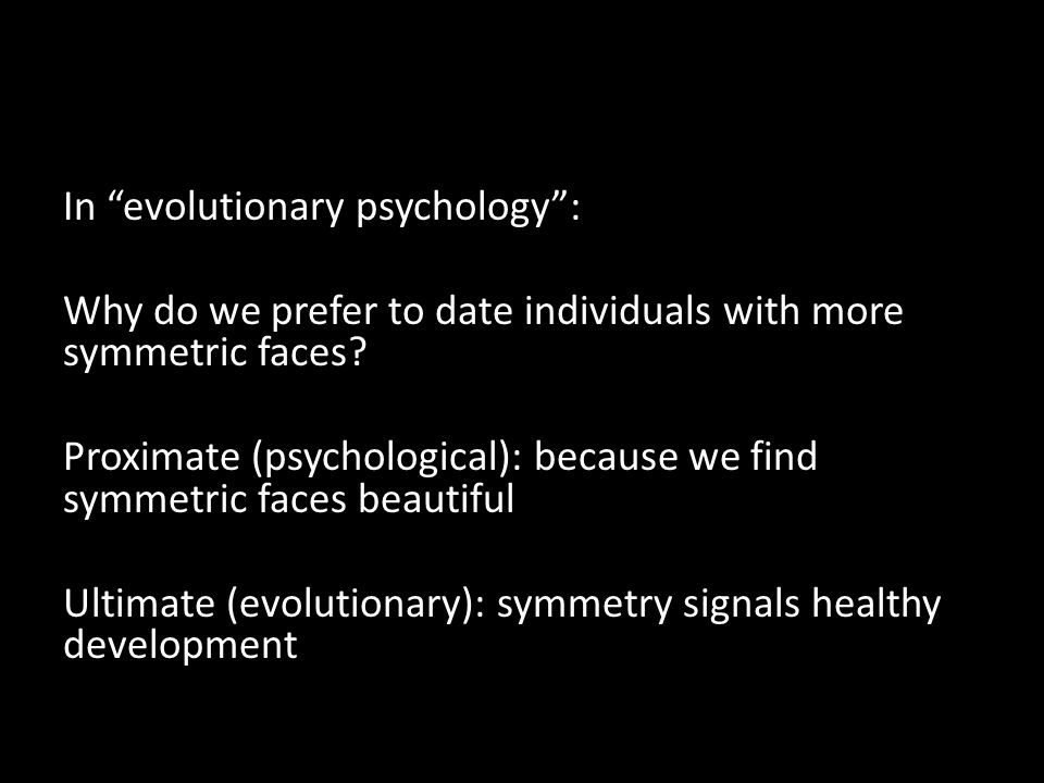 In evolutionary psychology : Why do we prefer to date individuals with more symmetric faces.