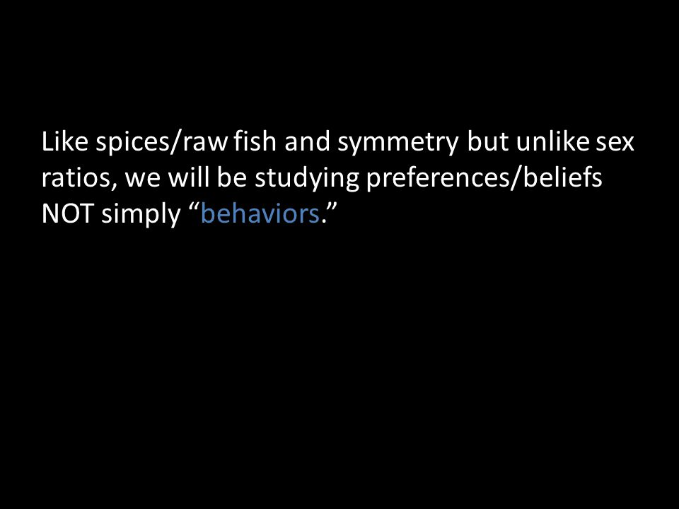 Like spices/raw fish and symmetry but unlike sex ratios, we will be studying preferences/beliefs NOT simply behaviors.