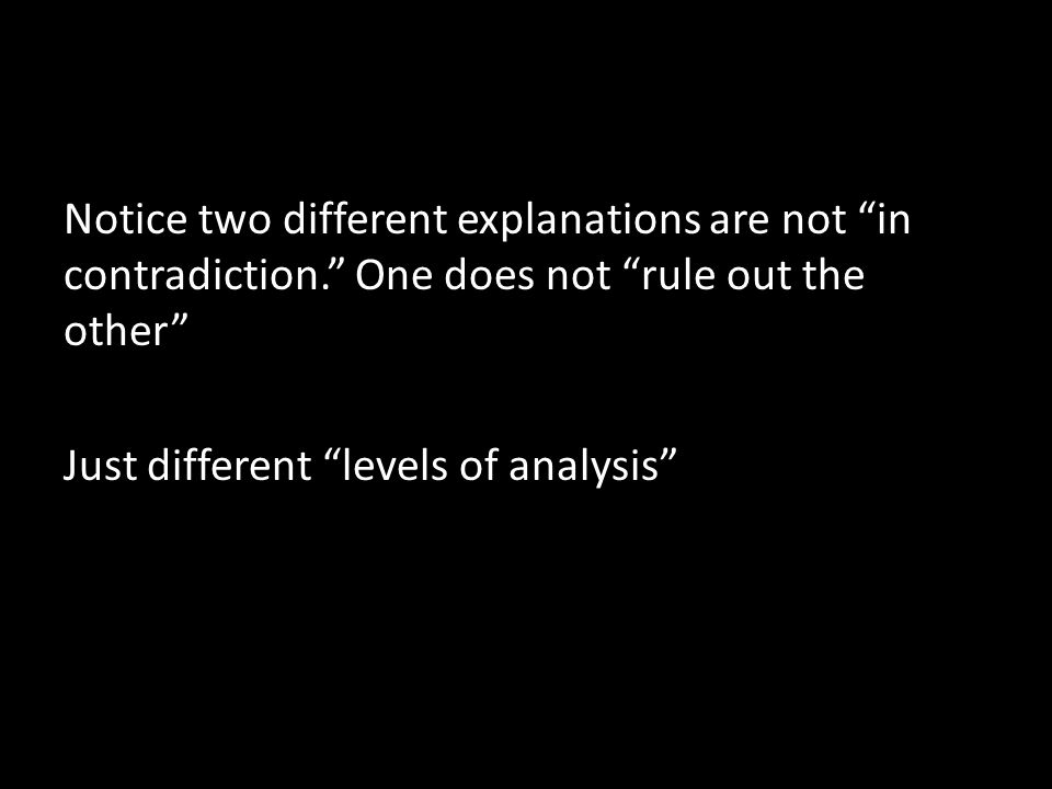 Notice two different explanations are not in contradiction. One does not rule out the other Just different levels of analysis