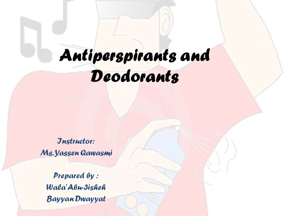 Antiperspirants and Deodorants Instructor: Ms.
