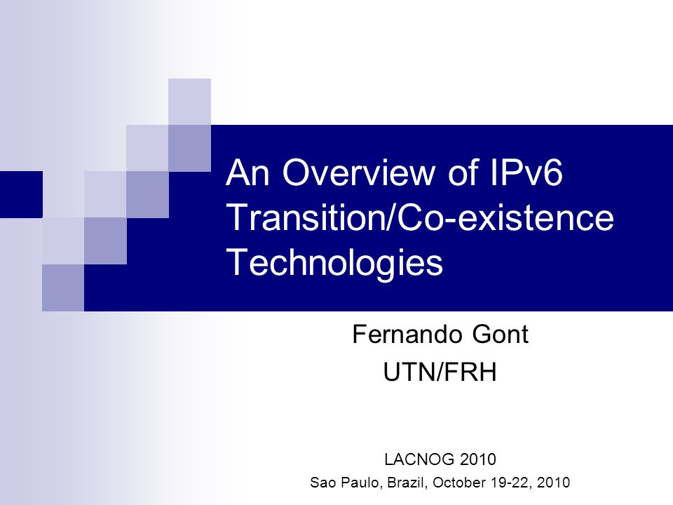 An Overview of IPv6 Transition/Co-existence Technologies Fernando Gont UTN/FRH LACNOG 2010 Sao Paulo, Brazil, October 19-22, 2010