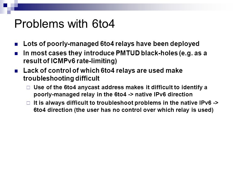 Problems with 6to4 Lots of poorly-managed 6to4 relays have been deployed In most cases they introduce PMTUD black-holes (e.g. as a result of ICMPv6 ra