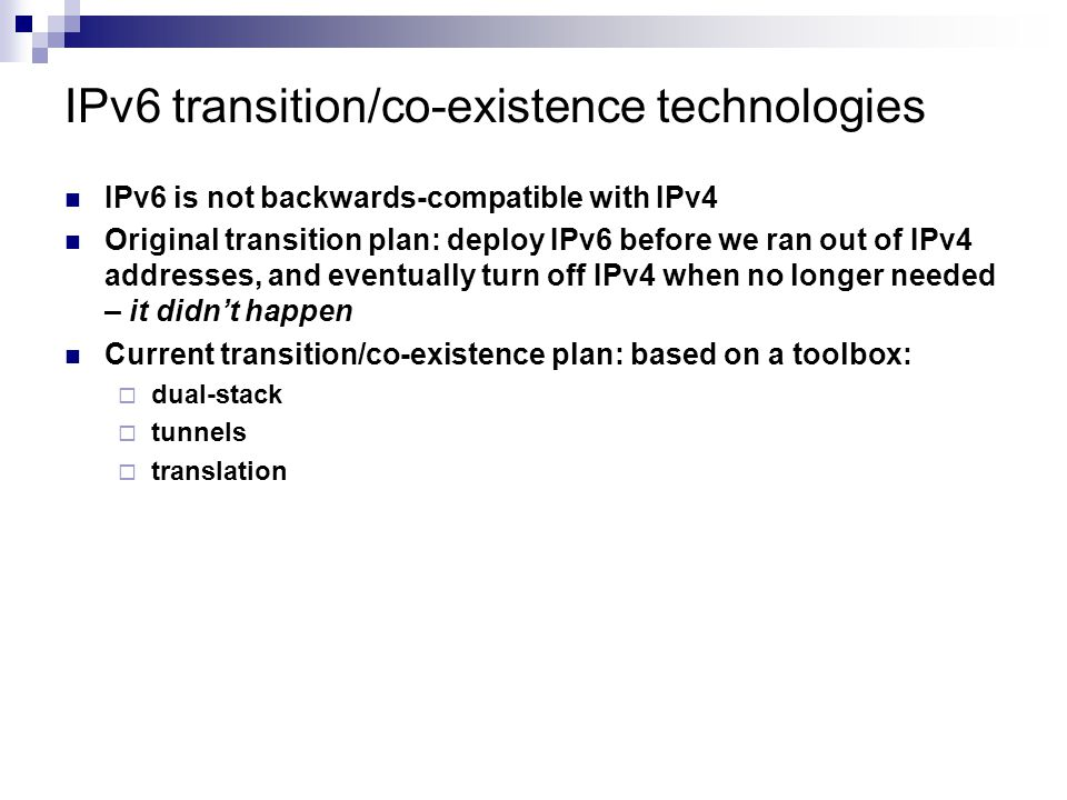 IPv6 transition/co-existence technologies IPv6 is not backwards-compatible with IPv4 Original transition plan: deploy IPv6 before we ran out of IPv4 a