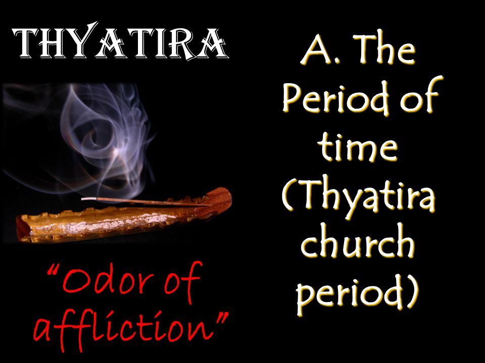 Thyatira A. The Period of time (Thyatira church period) Odor of affliction