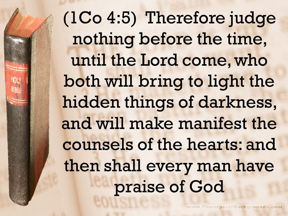 (1Co 4:5) Therefore judge nothing before the time, until the Lord come, who both will bring to light the hidden things of darkness, and will make manifest the counsels of the hearts: and then shall every man have praise of God
