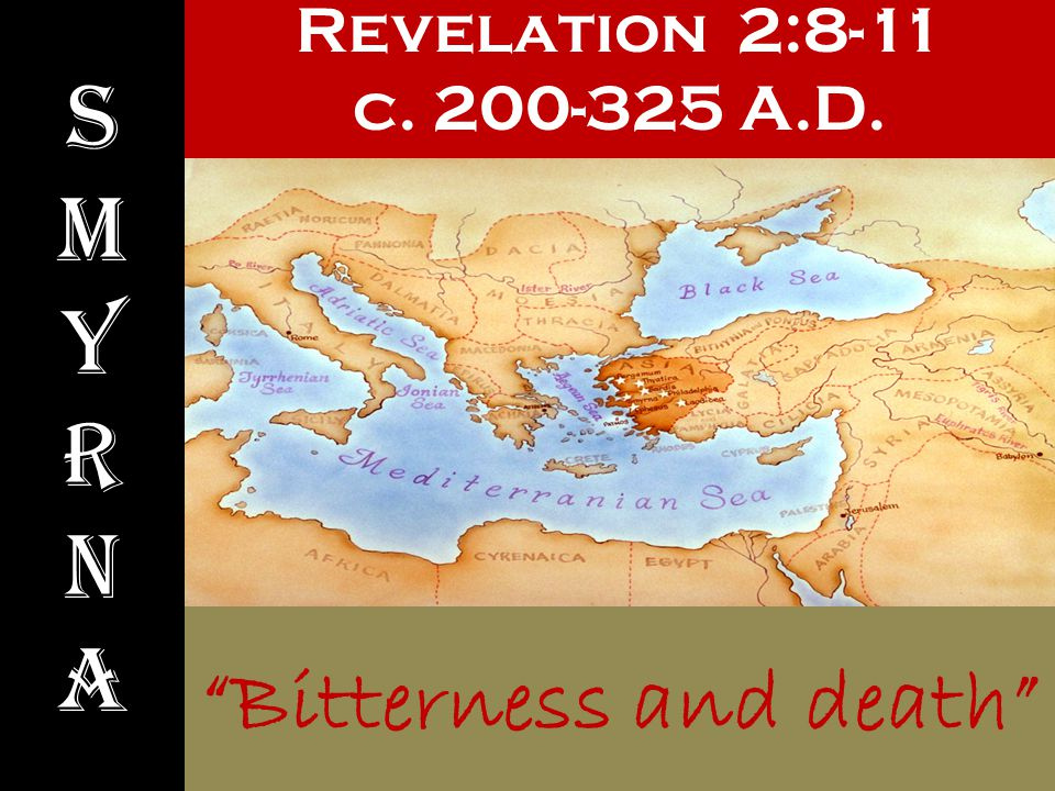 Revelation 2:8-11 c. 200-325 A.D. SmyrnaSmyrna Bitterness and death
