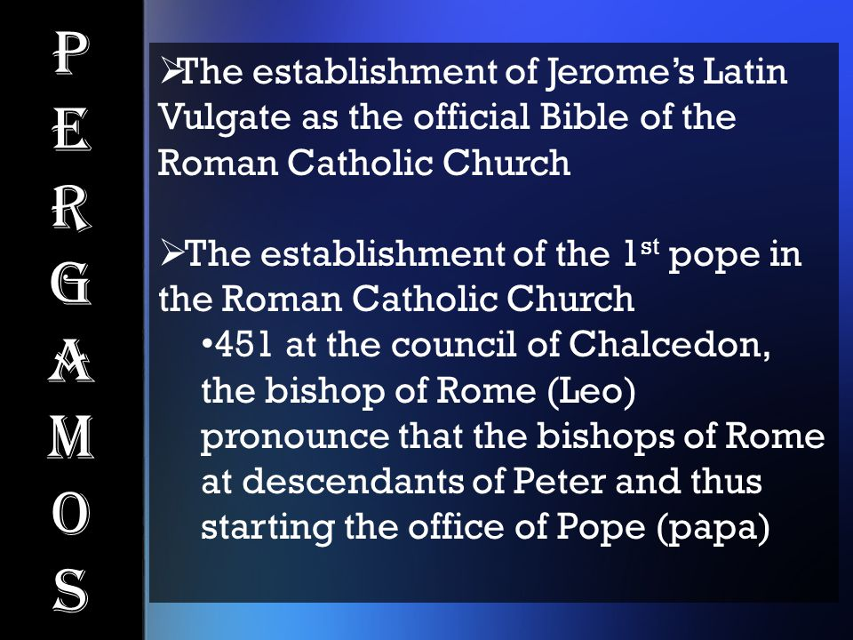 PergamosPergamos  The establishment of Jerome's Latin Vulgate as the official Bible of the Roman Catholic Church  The establishment of the 1 st pope in the Roman Catholic Church 451 at the council of Chalcedon, the bishop of Rome (Leo) pronounce that the bishops of Rome at descendants of Peter and thus starting the office of Pope (papa)
