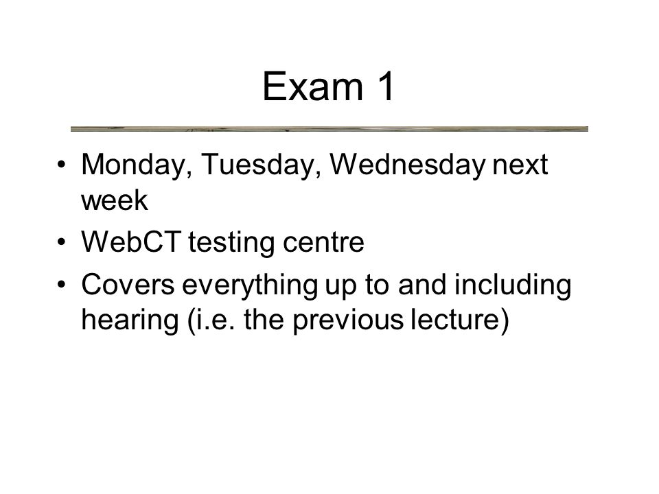 Exam 1 Monday, Tuesday, Wednesday next week WebCT testing centre Covers everything up to and including hearing (i.e.