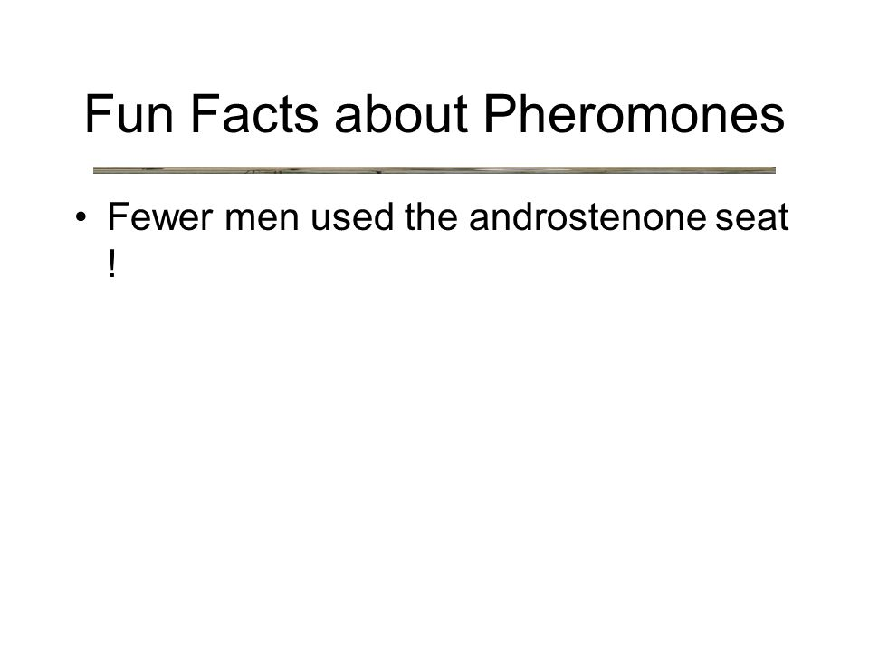Fewer men used the androstenone seat ! Fun Facts about Pheromones