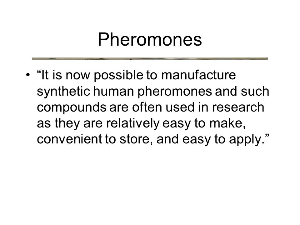 It is now possible to manufacture synthetic human pheromones and such compounds are often used in research as they are relatively easy to make, convenient to store, and easy to apply. Pheromones