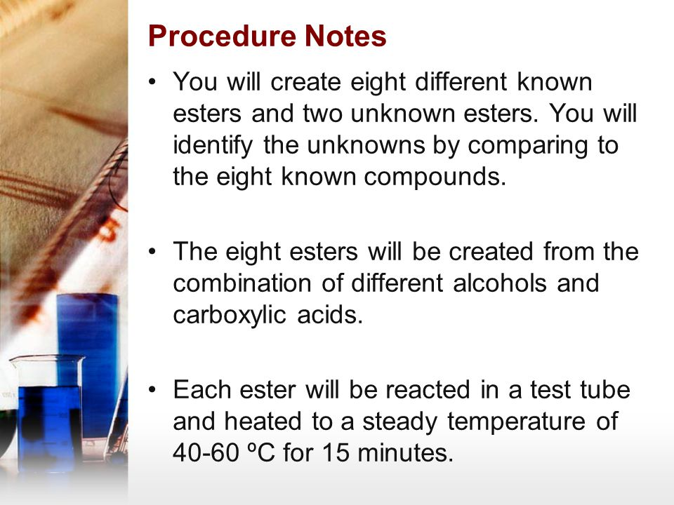Procedure Notes The alcohols are: 1.Isobutyl alcohol 2.Amyl alcohol 3.1-Octanol 4.1-Propanol 5.Methanol 6.Ethanol The carboxylic acids are: 1.Formic acid 2.Acetic acid 3.Propanoic acid 4.Salicylic acid 5.Cinnamic acid