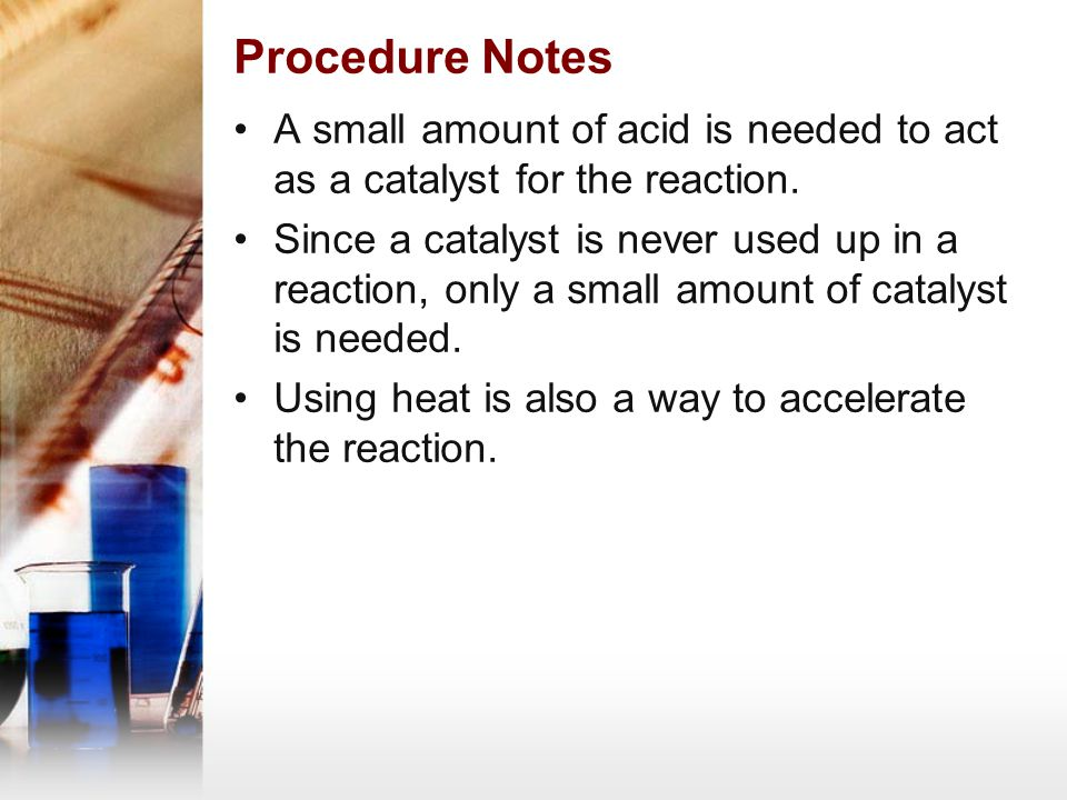Procedure Notes A small amount of acid is needed to act as a catalyst for the reaction.
