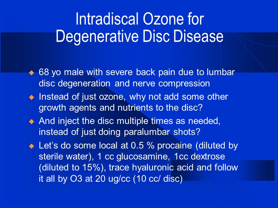 Intradiscal Ozone for Degenerative Disc Disease  68 yo male with severe back pain due to lumbar disc degeneration and nerve compression  Instead of just ozone, why not add some other growth agents and nutrients to the disc.