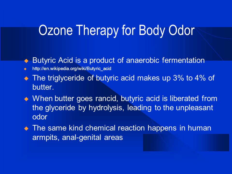 Ozone Therapy for Body Odor  Butyric Acid is a product of anaerobic fermentation  http://en.wikipedia.org/wiki/Butyric_acid  The triglyceride of butyric acid makes up 3% to 4% of butter.