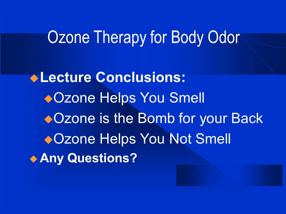 Ozone Therapy for Body Odor  Lecture Conclusions: u Ozone Helps You Smell u Ozone is the Bomb for your Back u Ozone Helps You Not Smell  Any Questions