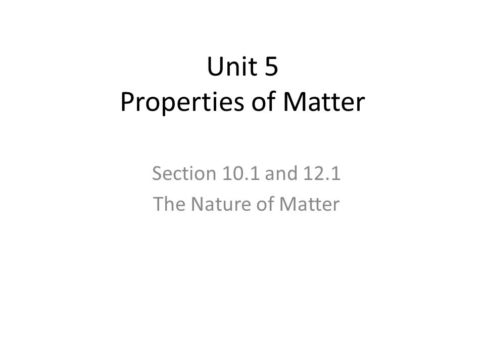 Unit 5 Properties of Matter Section 10.1 and 12.1 The Nature of Matter