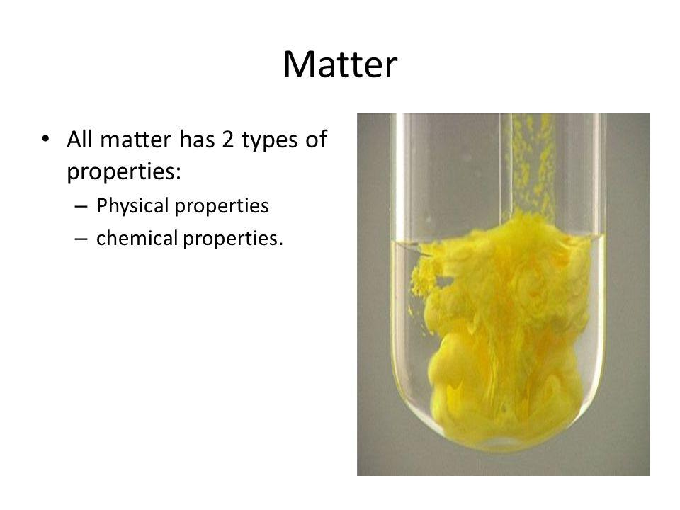 Matter All matter has 2 types of properties: – Physical properties – chemical properties.