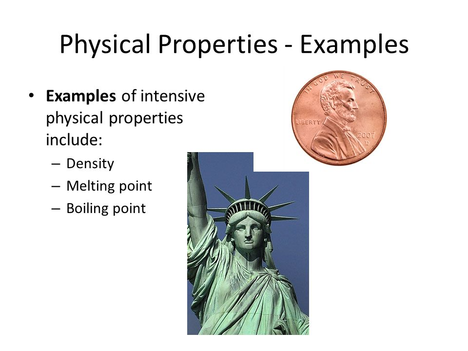 Physical Properties - Examples Examples of intensive physical properties include: – Density – Melting point – Boiling point