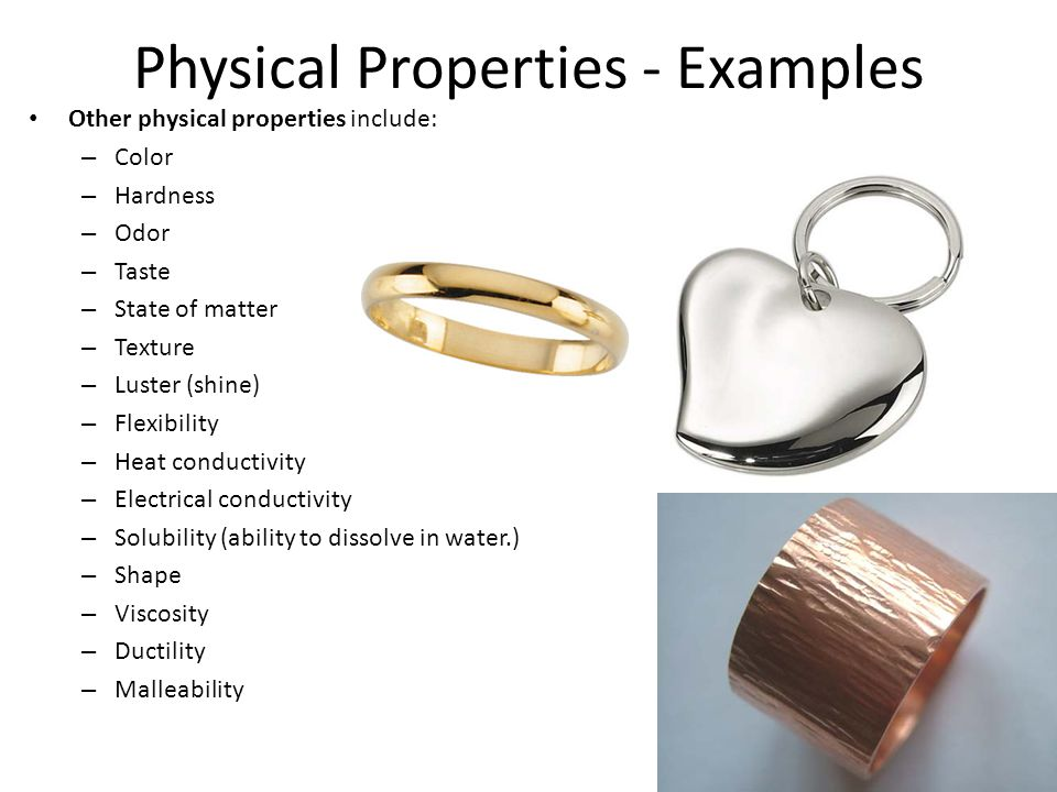 Physical Properties - Examples Other physical properties include: – Color – Hardness – Odor – Taste – State of matter – Texture – Luster (shine) – Flexibility – Heat conductivity – Electrical conductivity – Solubility (ability to dissolve in water.) – Shape – Viscosity – Ductility – Malleability