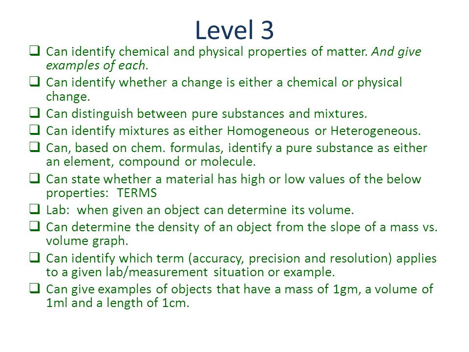 Level 3  Can identify chemical and physical properties of matter. And give examples of each.  Can identify whether a change is either a chemical or