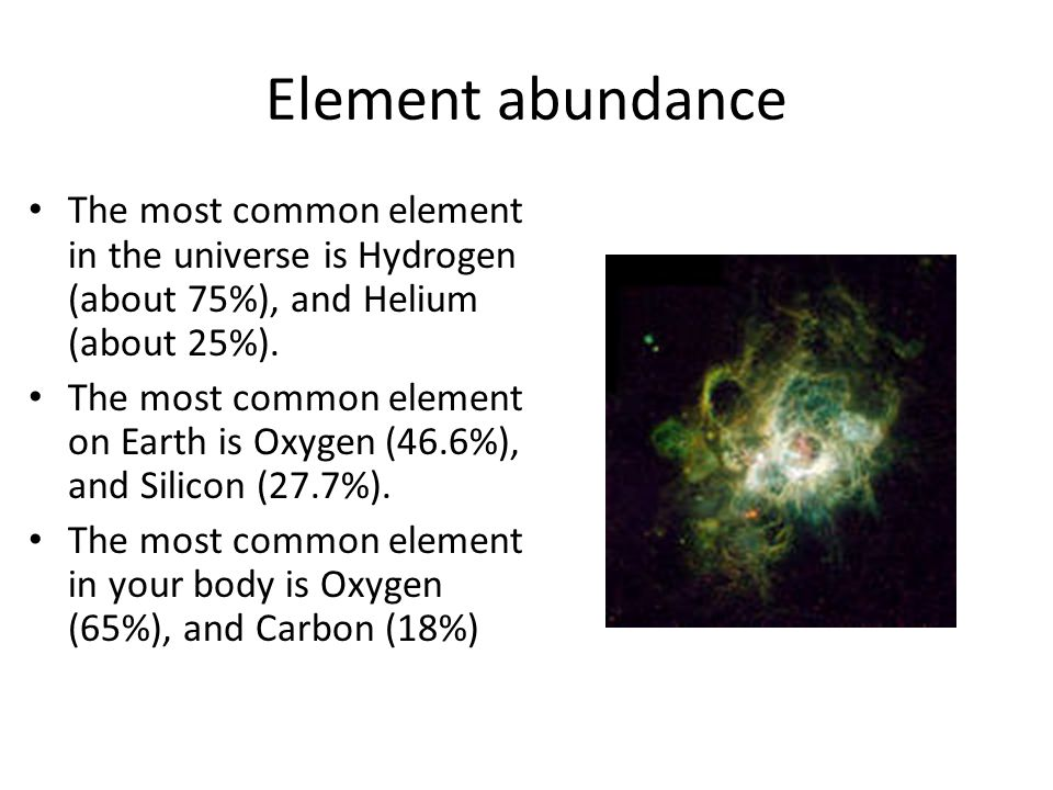 Element abundance The most common element in the universe is Hydrogen (about 75%), and Helium (about 25%). The most common element on Earth is Oxygen
