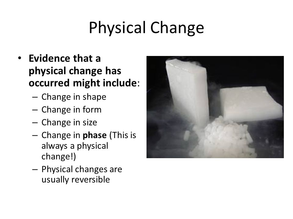 Physical Change Evidence that a physical change has occurred might include: – Change in shape – Change in form – Change in size – Change in phase (Thi
