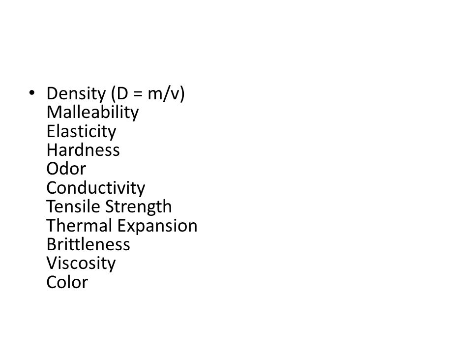 Density (D = m/v) Malleability Elasticity Hardness Odor Conductivity Tensile Strength Thermal Expansion Brittleness Viscosity Color