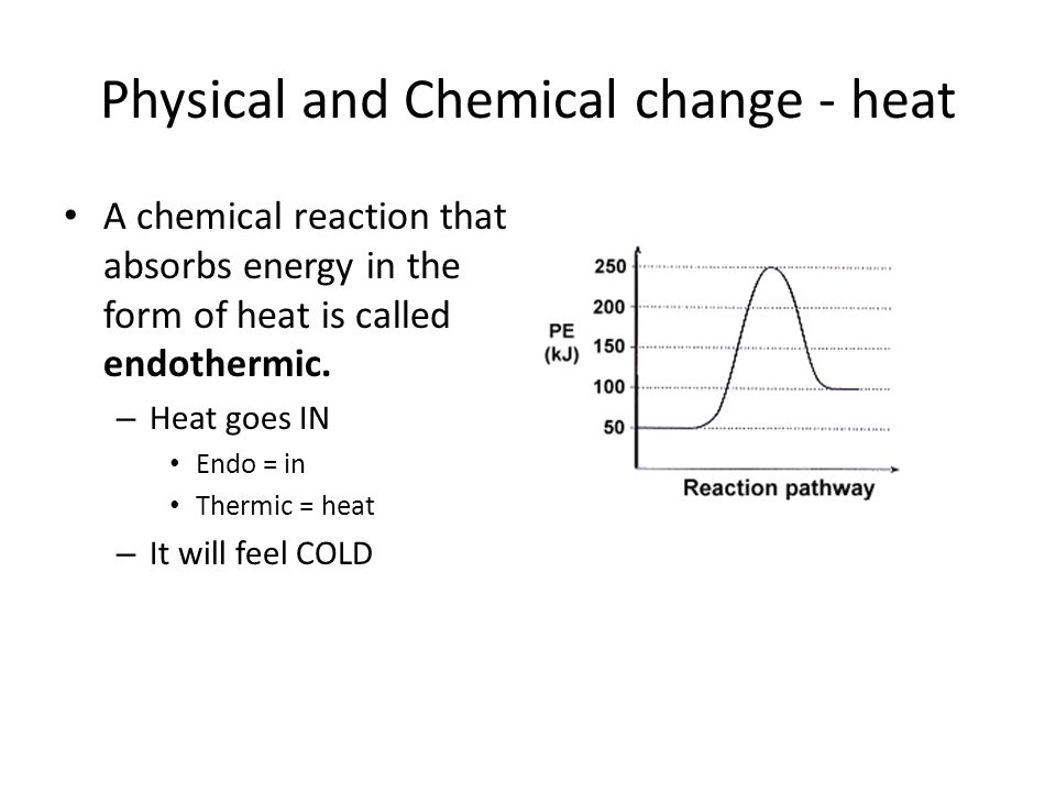 Physical and Chemical change - heat A chemical reaction that absorbs energy in the form of heat is called endothermic. – Heat goes IN Endo = in Thermi