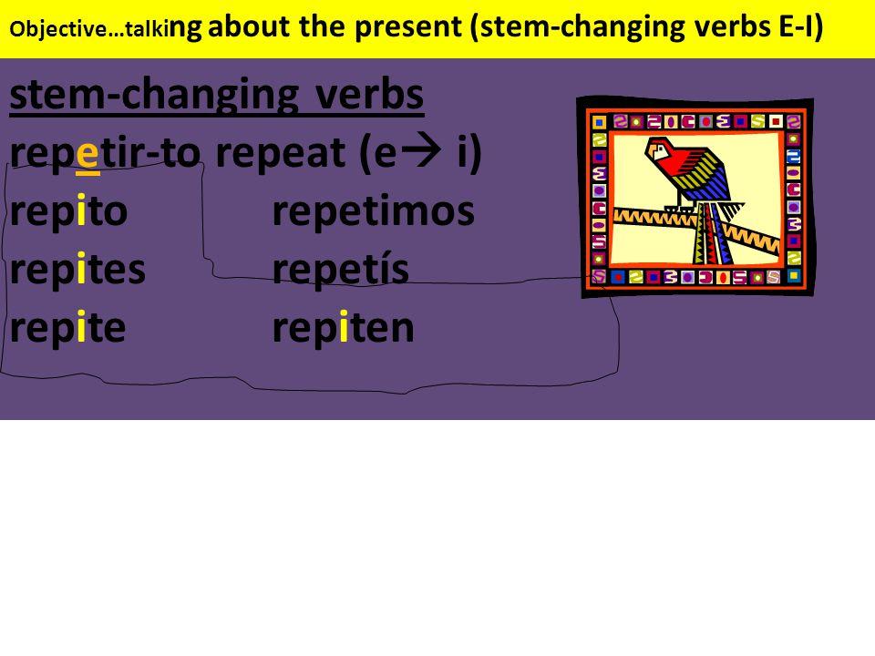 Objective…talki ng about the present (stem-changing verbs E-I) stem-changing verbs repetir-to repeat (e  i) repitorepetimos repitesrepetís repiterepiten