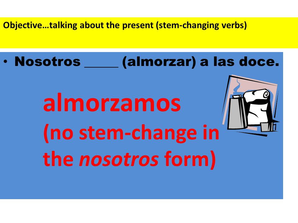 Nosotros _____ (almorzar) a las doce. almorzamos (no stem-change in the nosotros form) Objective…talking about the present (stem-changing verbs)