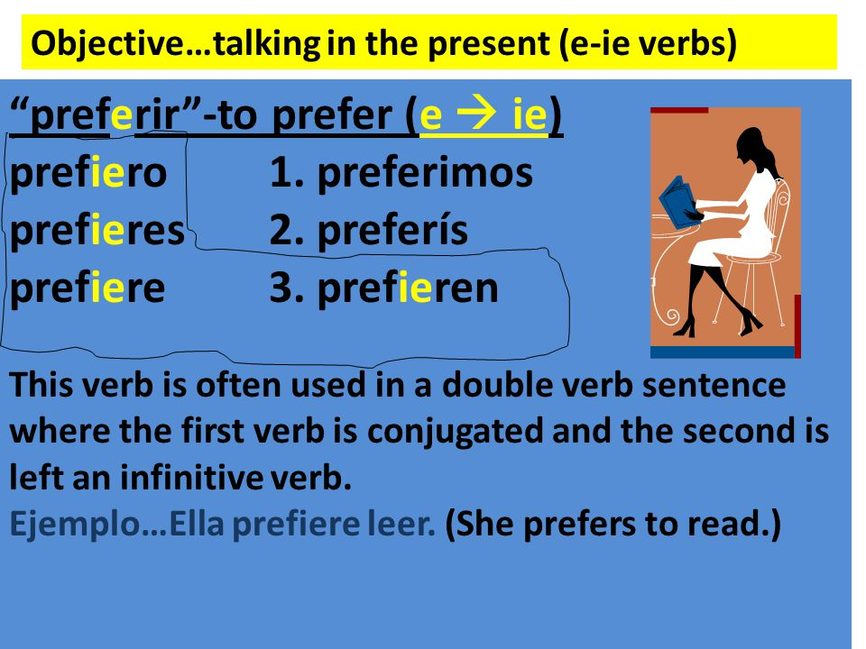 "Objective…talking in the present (e-ie verbs) ""preferir""-to prefer (e  ie) prefiero1. preferimos prefieres2. preferís prefiere3. prefieren This verb"