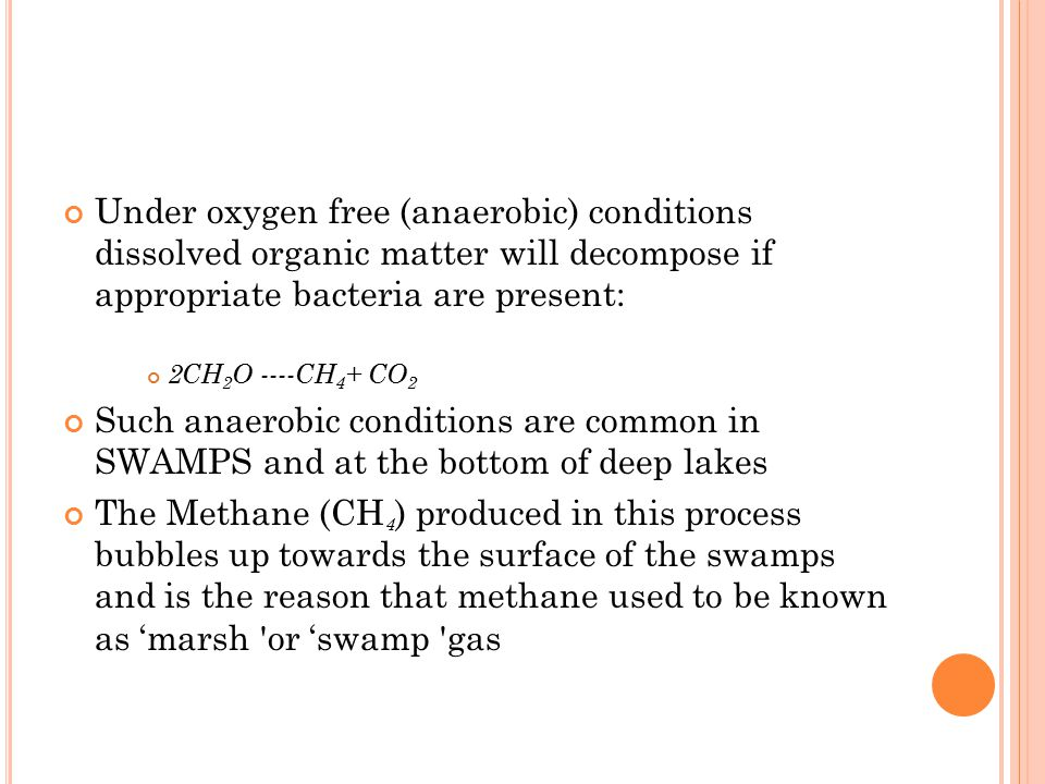 Under oxygen free (anaerobic) conditions dissolved organic matter will decompose if appropriate bacteria are present: 2CH 2 O ----CH 4 + CO 2 Such ana