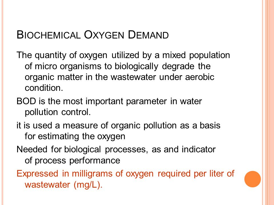 B IOCHEMICAL O XYGEN D EMAND The quantity of oxygen utilized by a mixed population of micro organisms to biologically degrade the organic matter in th