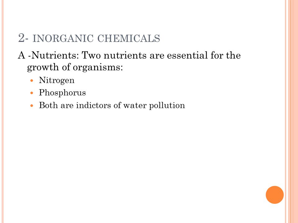 2- INORGANIC CHEMICALS A -Nutrients: Two nutrients are essential for the growth of organisms: Nitrogen Phosphorus Both are indictors of water pollutio