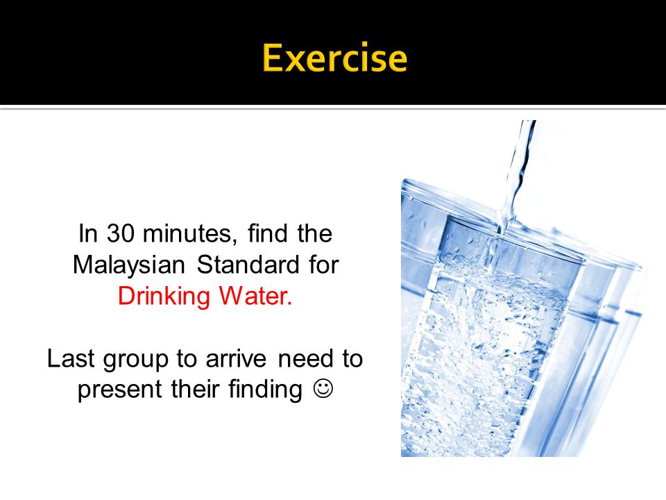 In 30 minutes, find the Malaysian Standard for Drinking Water. Last group to arrive need to present their finding