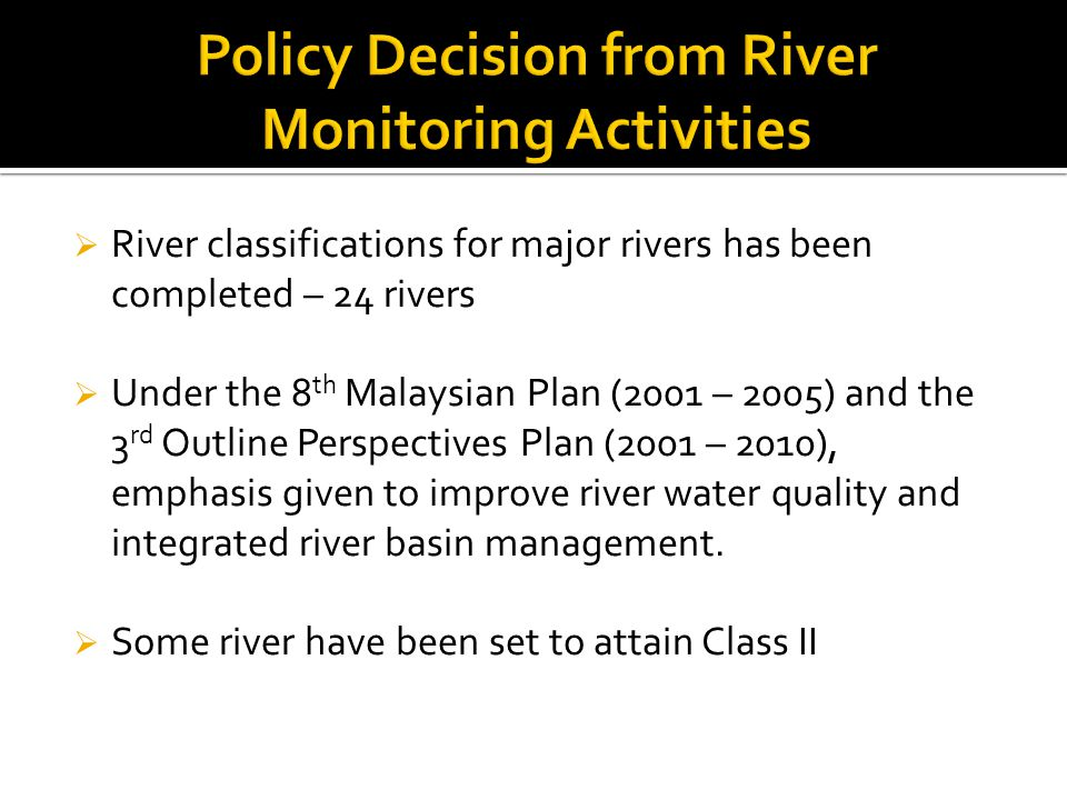  River classifications for major rivers has been completed – 24 rivers  Under the 8 th Malaysian Plan (2001 – 2005) and the 3 rd Outline Perspective
