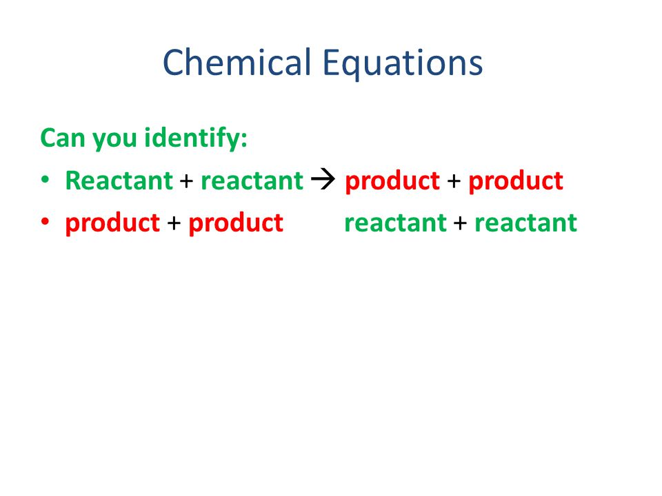 Chemical Equations Can you identify: Reactant + reactant  product + product product + product reactant + reactant