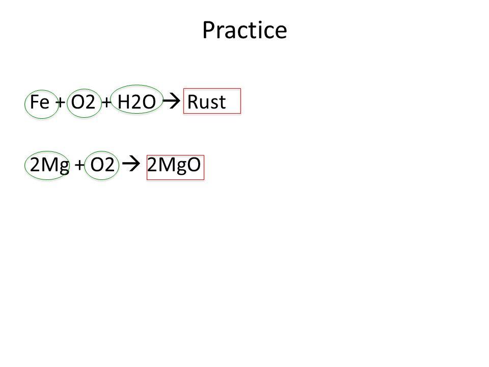 Practice Fe + O2 + H2O  Rust 2Mg + O2  2MgO