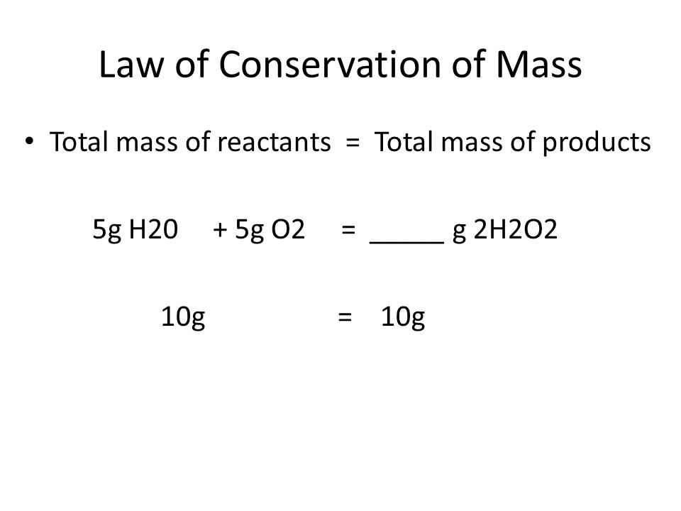 Law of Conservation of Mass Total mass of reactants = Total mass of products 5g H20 + 5g O2 = _____ g 2H2O2 10g = 10g