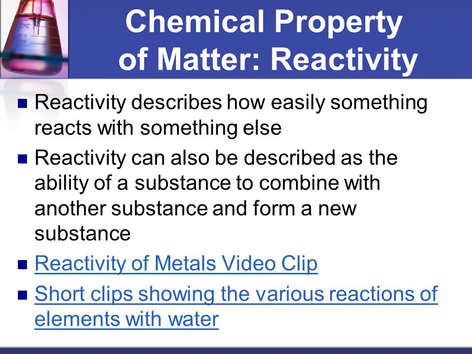 Chemical Property of Matter: Reactivity Reactivity describes how easily something reacts with something else Reactivity can also be described as the a