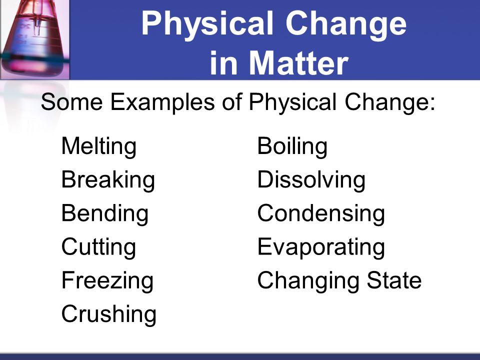Physical Change in Matter Some Examples of Physical Change: MeltingBoiling BreakingDissolving BendingCondensing CuttingEvaporating FreezingChanging St