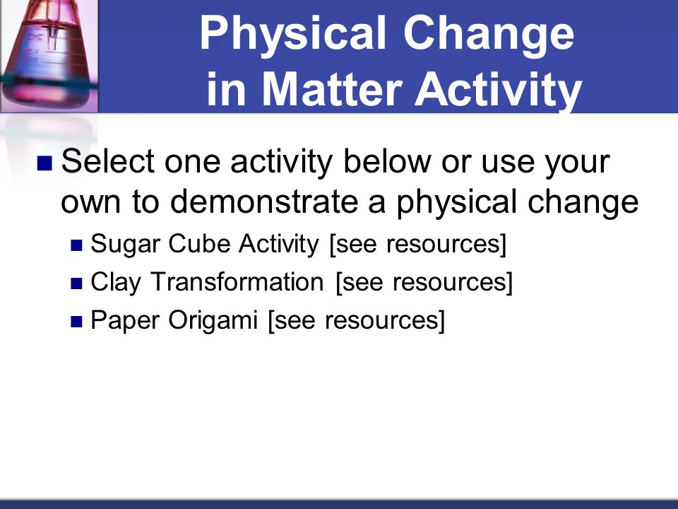 Physical Change in Matter Activity Select one activity below or use your own to demonstrate a physical change Sugar Cube Activity [see resources] Clay
