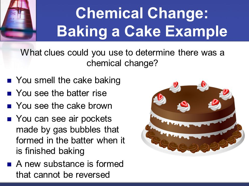 Chemical Change: Baking a Cake Example What clues could you use to determine there was a chemical change? You smell the cake baking You see the batter
