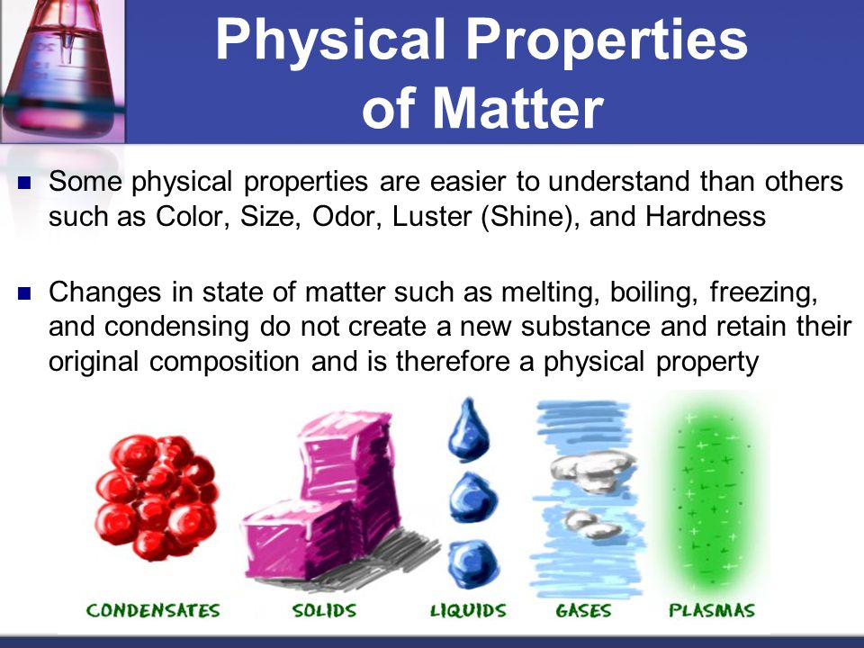 Physical Properties of Matter Some physical properties are easier to understand than others such as Color, Size, Odor, Luster (Shine), and Hardness Ch