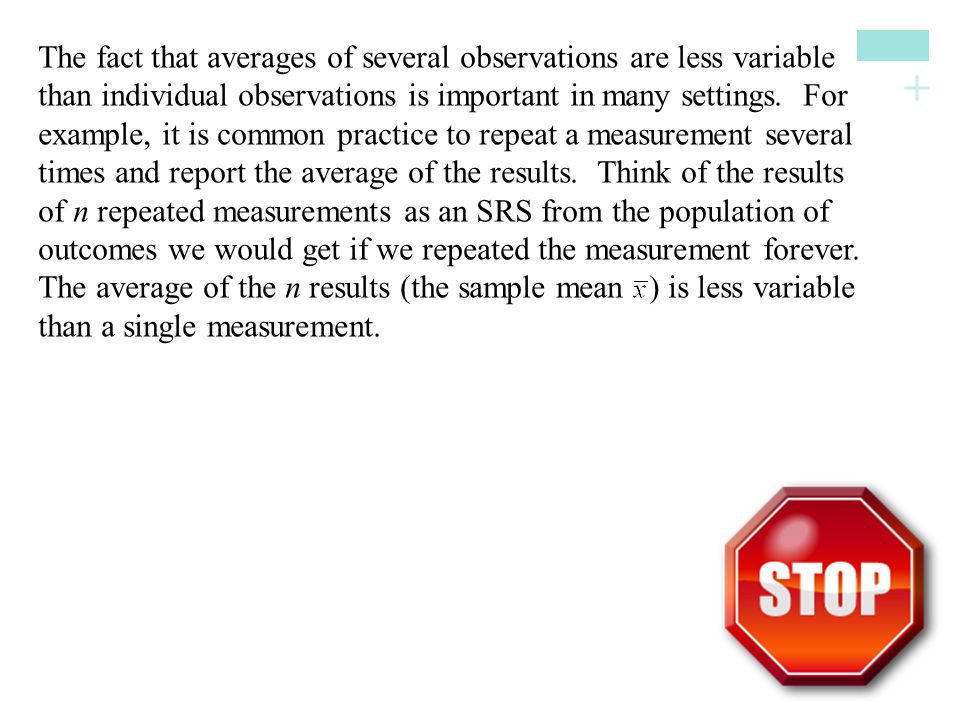 + The fact that averages of several observations are less variable than individual observations is important in many settings.