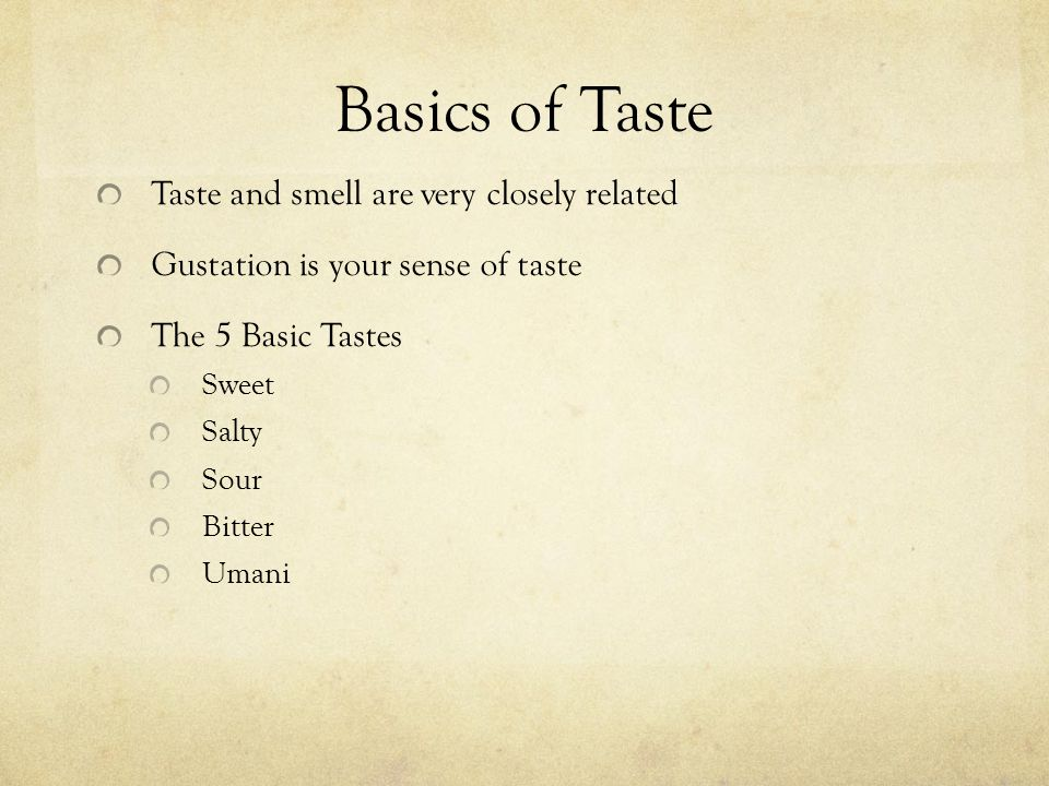 Basics of Taste Taste and smell are very closely related Gustation is your sense of taste The 5 Basic Tastes Sweet Salty Sour Bitter Umani